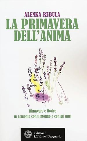 La Primavera dell'Anima. Rinascere e Fiorire in Armonia con il Mondo e con gli Altri.: Rebula,...