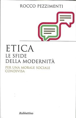 Etica. Le Sfide della Modernità. per una Morale Sociale Condivisa.: Pezzimenti, Rocco