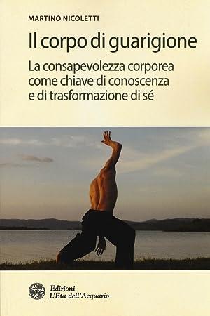 Il Corpo di Guarigione. La Consapevolezza Corporea Come Chiave di Conoscenza e di Trasformazione di...