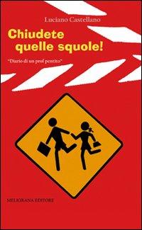 Chiudete quelle squole! Diario di un prof pentito.: Castellano, Luciano
