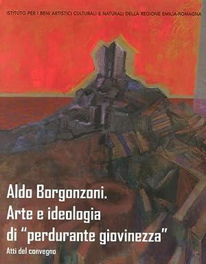 """Aldo Borgonzoni. Arte e Ideologia di """"Perdurante Giovinezza"""". Atti del convegno."""