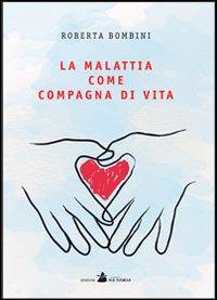 La malattia come compagna di vita.: Bombini, Roberta