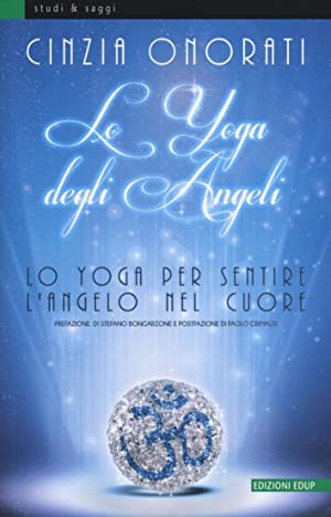 Lo yoga degli angeli. Lo yoga per sentire l'angelo nel cuore.: Onorati, Cinzia