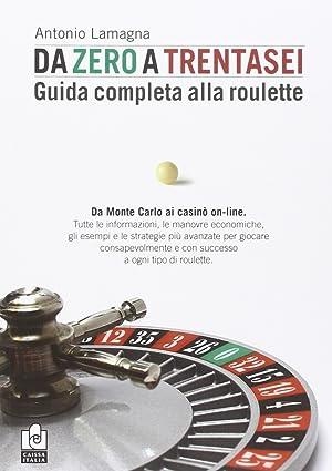 Da Zero a Trentasei. Guida Completa alla Roulette. Da Monte Carlo ai Casinò On-Line.: ...