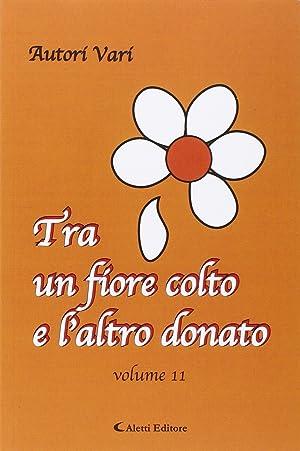 Tra un fiore colto e l'atro donato. Vol. 11.: aa.vv.