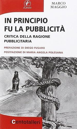 In Principio Fu la Pubblicità. Critica della ragione pubblicitaria.: Maggio, Marco