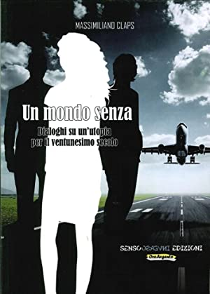 Un Mondo Senza. Dialoghi Su un'Utopia per il Ventunesimo Secolo.: Claps, Massimiliano