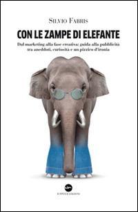 Con le zampe di elefante. Dal marketing alla fase creativa. Guida alla pubblicità tra ...