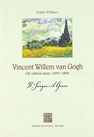 Vincent Willen Van Gogh. Gli Ultimi Anni 1875-1890. il Sangue e il Grano.: D'Urso, Carlo