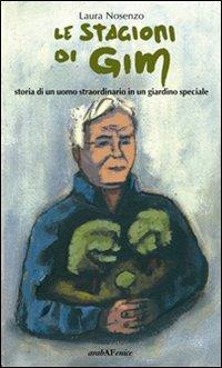 Le stagioni di Gim. Storia di un uomo straordinario in un giardino molto speciale.: Nosenzo, Laura