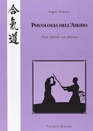 Psicologia dell'Aikido. Fare Aikido con anima.: Armano, Angelo