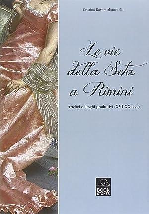 Le vie della seta a Rimini. Artefici e luoghi produttivi (XVI-XX sec.).: Ravara Montebelli, ...