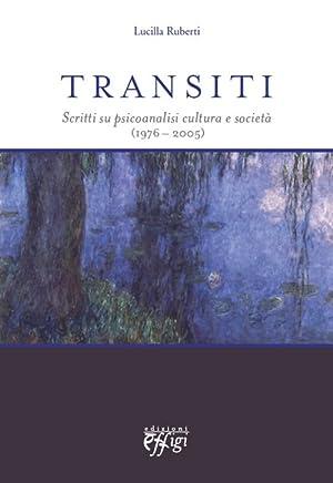 Transiti. Scritti su psicoanalisi cultura e società (1976-2005).: Ruberti, Lucilla