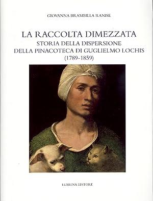 La Raccolta Dimezzata. Storia della dispersione della Pinacoteca di Guglielmo Lochis (1789-1859).: ...