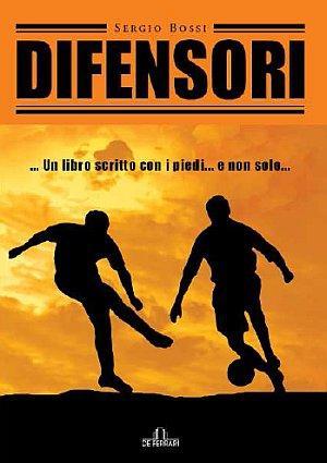 Difensori. Un libro scritto con i piedi e non solo.: Bossi, Sergio