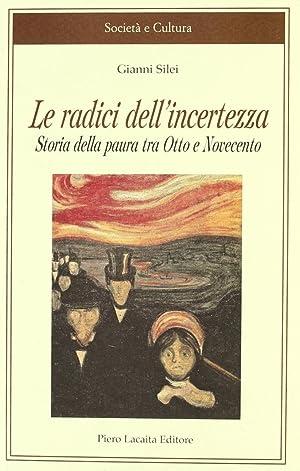 Le radici dell'incertezza. Storia della paura tra Otto e Novecento.: Silei, Gianni