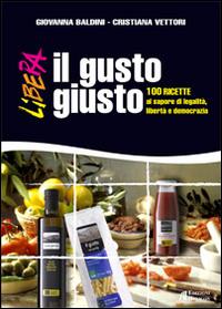 Il gusto giusto. 100 ricette al sapore di legalità, libertà e democrazia.: Baldini, ...