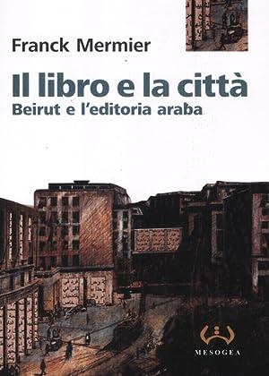 Il libro e la città. Beirut e l'editoria araba.: Mermier, Franck