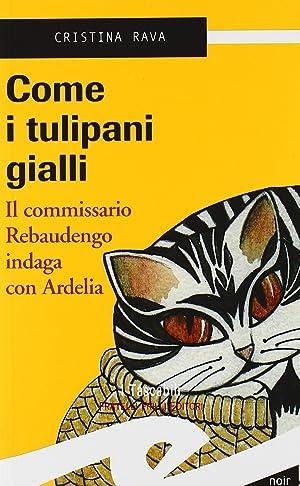 Come i Tulipani Gialli.Il commissario Rebaudengo indaga con Ardelia.: Rava, Cristina