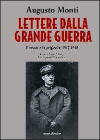 Lettere dalla Grande Guerra. Il fronte e la prigionia: 1917-1918.: Monti, Augusto