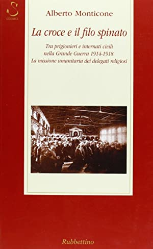 La croce e il filo spinato. Tra prigionieri e internati civili nella Grande Guerra 1914-1918. La ...