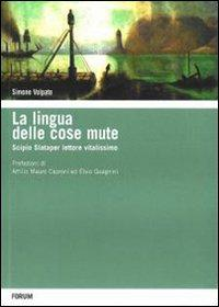 La lingua delle cose mute. Scipio Slataper vitalissimo lettore.: Volpato, Simone