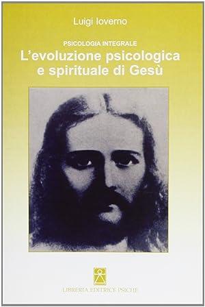Psicologia integrale. L'evoluzione psicologica e spirituale di Gesù.: Ioverno, Luigi
