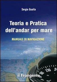 Teoria e pratica dell'andar per mare. Manuale di navigazione.: Guaita, Sergio