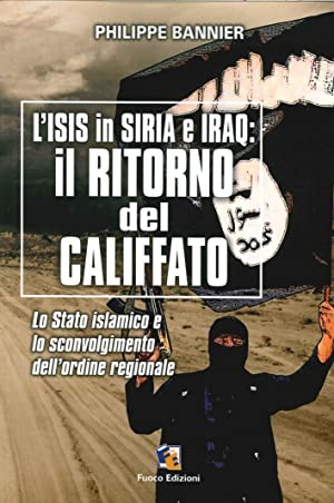 Il ritorno del Califfato. L'ISIS in Siria ed Iraq. Lo stato islamico e lo sconvolgimento dell&...
