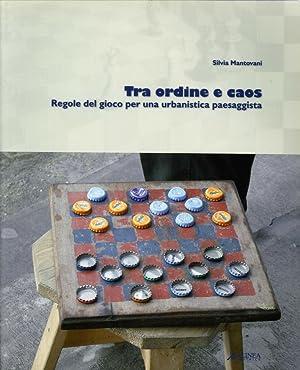Tra ordine e caos. Regole del gioco per una urbanistica paesaggista.: Mantovani, Silvia