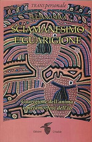 Sciamanesimo e Guarigione. Guarigione dell'Anima e Metamorfosi dell'Io.: Silva, Luciano