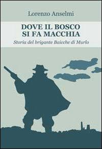 Dove il Bosco Si Fa Macchia. Storia del Brigante Baicche di Murlo.: Anselmi, Lorenzo