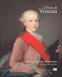 Il Fiore di Venezia. Dipinti dal Seicento all'Ottocento in Collezioni Private.: Succi, Dario