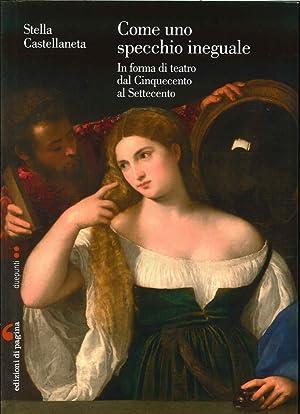 Come uno Specchio Ineguale. In Forma di Teatro dal Cinquecento al Settecento.: Castellaneta, Stella
