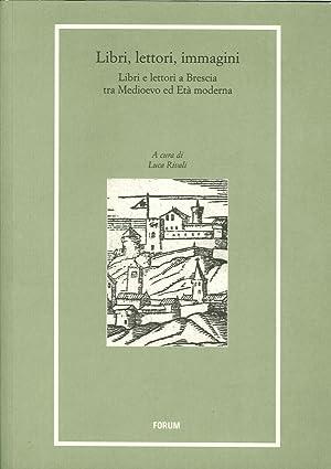 Libri, lettori, immagini. Libri e lettori a Brescia tra Medioevo e età moderna.