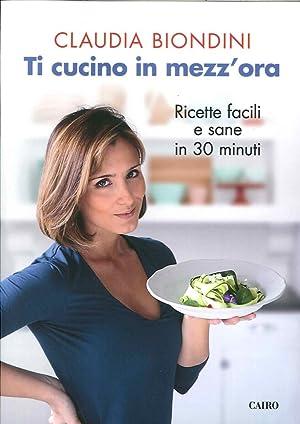 Ti cucino in mezz'ora. Ricette facili, veloci, sane e buone.: Biondini, Claudia