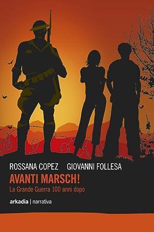 Avanti marsch! La grande guerra 100 anni dopo.: Copez, Rossana Follesa, Giovanni