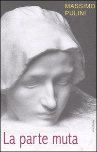 La parte muta. Incompiuto e frammento allo specchio dell'arte.: Pulini, Massimo
