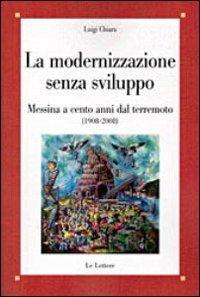 La modernizzazione senza sviluppo. Messina a cento anni dal terremoto (1908-2008).: Chiara, Luigi