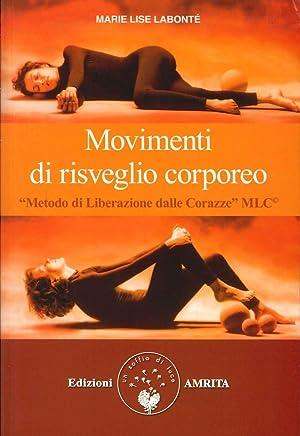 Movimenti di Risveglio Corporeo. Metodo di Liberazione dalle Corazze Mlc.: Labonté, M Lise