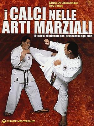 I calci nelle arti marziali. Il testo di riferimento per i praticanti di ogni stile.: De Bremaeker,...