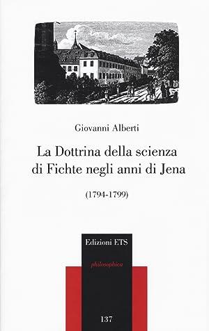 La dottrina della scienza di Fichte negli anni di Jena (1794-1799).: Alberti Giovanni