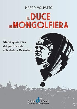 Il Duce in mongolfiera. Storia quasi vera del più riuscito attentato a Mussolini.: Volpatto,...