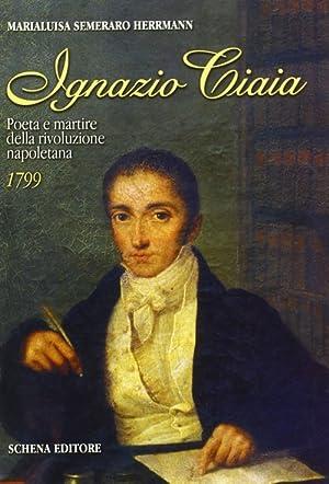 Ignazio Ciaia. Poeta e martire della rivoluzione napoletana (1799).: Semeraro Herrmann, M Luisa