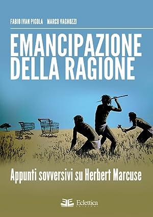 Emancipazione delle Ragione. Apppunti Sovversivi Su Herbert Marcuse.: Pigola Fabio I Vagnozzi Marco