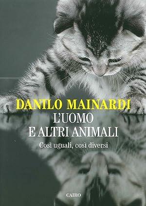 L'uomo e altri animali. Così uguali, così diversi.: Mainardi Danilo