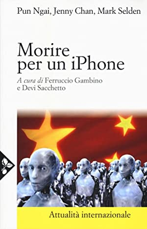 Morire per un iPhone. La Apple, la Foxconn e la lotta degli operai cinesi.: Pun, Ngai Chan, Jenny ...
