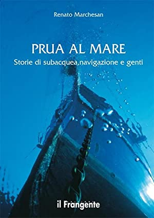 Prua al mare. Storie di subacquea, navigazione e genti.: Marchesan, Renato