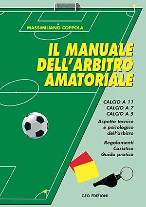 Manuale dell'arbitro amatoriale. Calcio a 11, calcio a 7, calcio a 5. Aspetto tecnico e ...