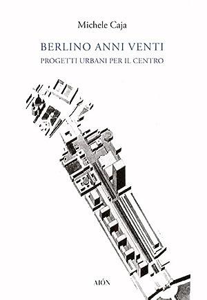 Berlino anni Venti. Progetti urbani per il centro.: Caja, Michele